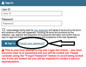 "Forgot your password link is located immediately after the sign in button. A warning reads ""this is your final attempt to log into Legal Aid Online – one more incorrect user id or password and you will be locked out. Please consider using the ""forgot password"" feature to avoid being locked out. If you are locked out you will be required to contact a service representative."""