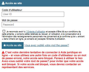 Lien «Vous avez oublié votre mot de passe?» qui se trouve immédiatement à droite du bouton Accès au site. Un message affiche le texte suivant : «C'est votre dernière tentative de connecter à Aide juridique en ligne – si vous utilisez une autre fois un code d'utilisateur ou un mot de passe erroné, votre accès sera bloqué. Pensez à utiliser le lien Vous avez oublié votre mot de passe? pour éviter que votre accès soit bloqué. Si votre accès est bloqué, vous devrez contacter un représentant des services.